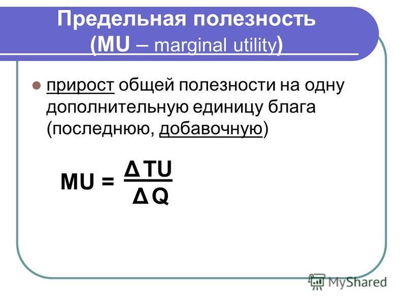 Предельная полезность (MU – marginal utility ) прирост общей полезности на одну дополнительную единицу блага (последнюю, добавочную) utility Δ TU Δ Q МU =