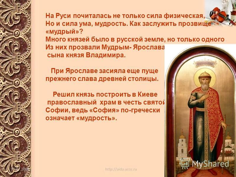На Руси почиталась не только сила физическая, Но и сила ума, мудрость. Как заслужить прозвище «мудрый»? Много князей было в русской земле, но только одного Из них прозвали Мудрым- Ярослава, сына князя Владимира. При Ярославе засияла еще пуще прежнего