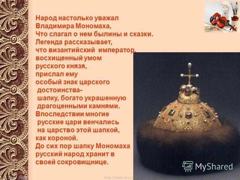 Народ настолько уважал Владимира Мономаха, Что слагал о нем былины и сказки. Легенда рассказывает, что византийский император, восхищенный умом русского князя, прислал ему особый знак царского достоинства- шапку, богато украшенную драгоценными камням