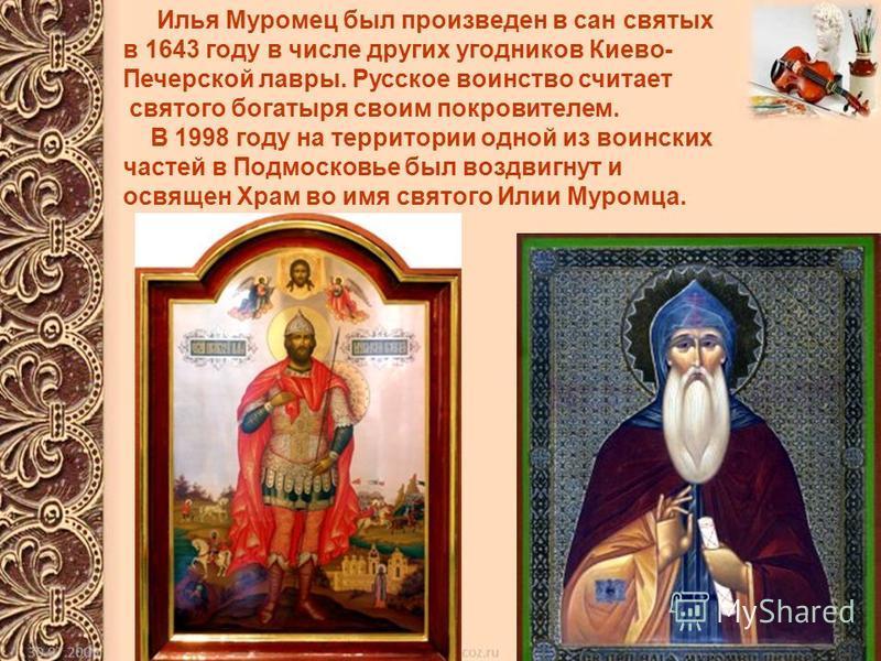 Илья Муромец был произведен в сан святых в 1643 году в числе других угодников Киево- Печерской лавры. Русское воинство считает святого богатыря своим покровителем. В 1998 году на территории одной из воинских частей в Подмосковье был воздвигнут и освя