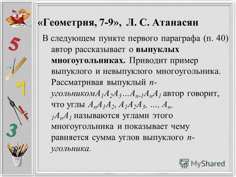 «Геометрия, 7-9», Л. С. Атанасян В следующем пункте первого параграфа (п. 40) автор рассказывает о выпуклых многоугольниках. Приводит пример выпуклого и невыпуклого многоугольника. Рассматривая выпуклый n- угольникомA 1 A 2 A 3 …A n-1 A n A 1 автор г