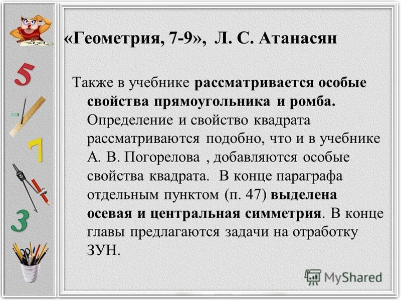 «Геометрия, 7-9», Л. С. Атанасян Также в учебнике рассматривается особые свойства прямоугольника и ромба. Определение и свойство квадрата рассматриваются подобно, что и в учебнике А. В. Погорелова, добавляются особые свойства квадрата. В конце парагр