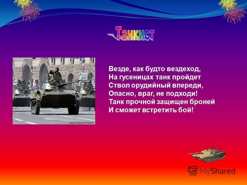 Везде, как будто вездеход, На гусеницах танк пройдет Ствол орудийный впереди, Опасно, враг, не подходи! Танк прочной защищен броней И сможет встретить бой!