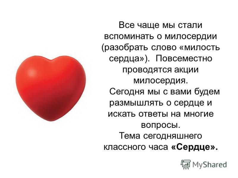 Все чаще мы стали вспоминать о милосердии (разобрать слово «милость сердца»). Повсеместно проводятся акции милосердия. Сегодня мы с вами будем размышлять о сердце и искать ответы на многие вопросы. Тема сегодняшнего классного часа «Сердце».