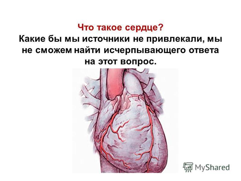 Что такое сердце? Какие бы мы источники не привлекали, мы не сможем найти исчерпывающего ответа на этот вопрос.