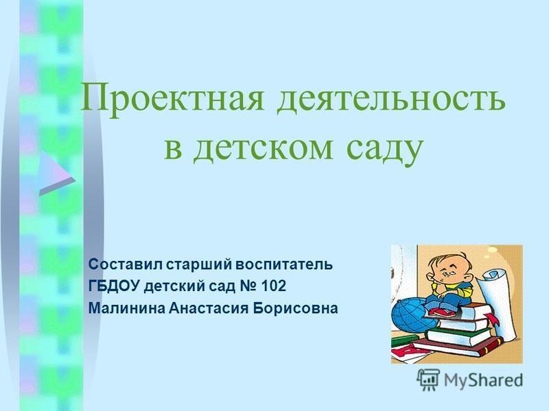 Проектная деятельность в детском саду Составил старший воспитатель ГБДОУ детский сад 102 Малинина Анастасия Борисовна