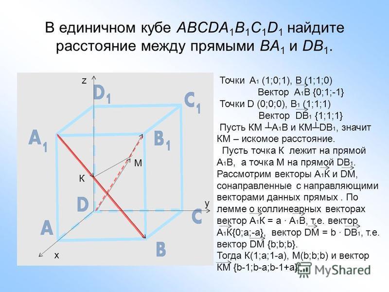 В единичном кубе ABCDA 1 B 1 C 1 D 1 найдите расстояние между прямыми BA 1 и DB 1. х y z Точки A 1 (1;0;1), B (1;1;0) Вектор A 1 B {0;1;-1} Точки D (0;0;0), B 1 (1;1;1) Вектор DB 1 {1;1;1} Пусть КМ А 1 В и КМDВ 1, значит КМ – искомое расстояние. Пуст