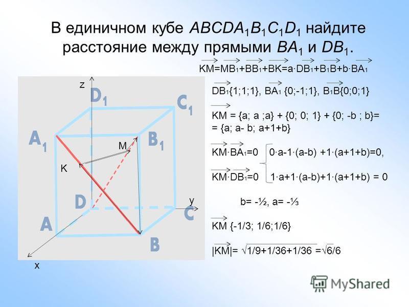 В единичном кубе ABCDA 1 B 1 C 1 D 1 найдите расстояние между прямыми BA 1 и DB 1. K M x y z KM=MB 1 +BB 1 +BK=a·DB 1 +B 1 B+b·BA 1 DB 1 {1;1;1}, BA 1 {0;-1;1}, B 1 B{0;0;1} KM = {a; a ;a} + {0; 0; 1} + {0; -b ; b}= = {a; a- b; a+1+b} KM·BA 1 =0 0·a-