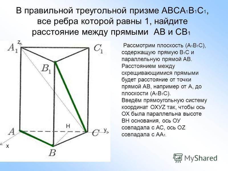 1 В правильной треугольной призме АВСА 1 В 1 С 1, все ребра которой равны 1, найдите расстояние между прямыми АВ и СВ 1 z y x Рассмотрим плоскость (А 1 В 1 С), содержащую прямую В 1 С и параллельную прямой АВ. Расстоянием между скрещивающимися прямым