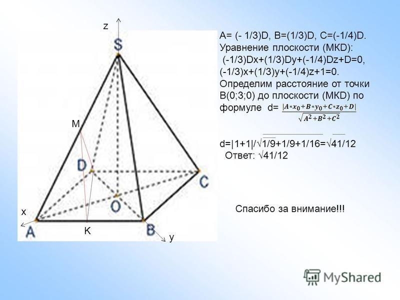 M K A= (- 1/3)D, B=(1/3)D, C=(-1/4)D. Уравнение плоскости (МКD): (-1/3)Dx+(1/3)Dy+(-1/4)Dz+D=0, (-1/3)x+(1/3)y+(-1/4)z+1=0. Определим расстояние от точки В(0;3;0) до плоскости (МКD) по формуле d= d= | 1+1|/1/9+1/9+1/16=41/12 Ответ: 41/12 z x y Спасиб