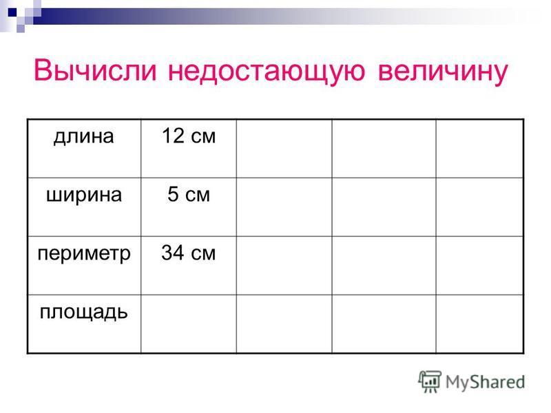 Вычисли недостающую величину длина 12 см ширина 5 см периметр 34 см площадь