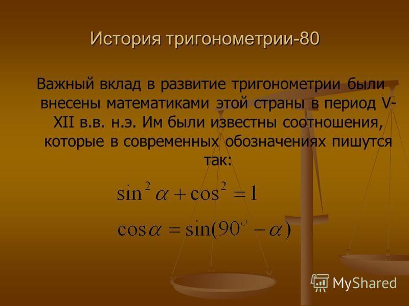 История тригонометрии-80 Важный вклад в развитие тригонометрии были внесены математиками этой страны в период V- XII в.в. н.э. Им были известны соотношения, которые в современных обозначениях пишутся так: