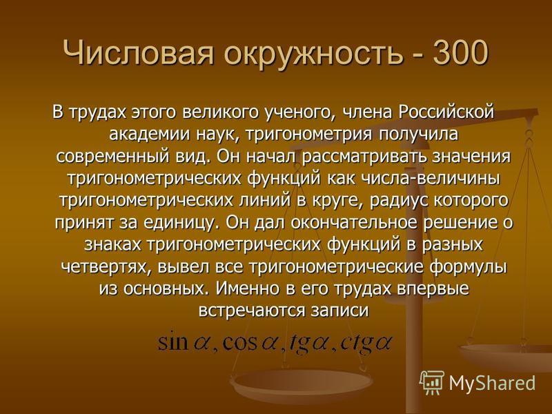 Числовая окружность - 300 В трудах этого великого ученого, члена Российской академии наук, тригонометрия получила современный вид. Он начал рассматривать значения тригонометрических функций как числа-величины тригонометрических линий в круге, радиус