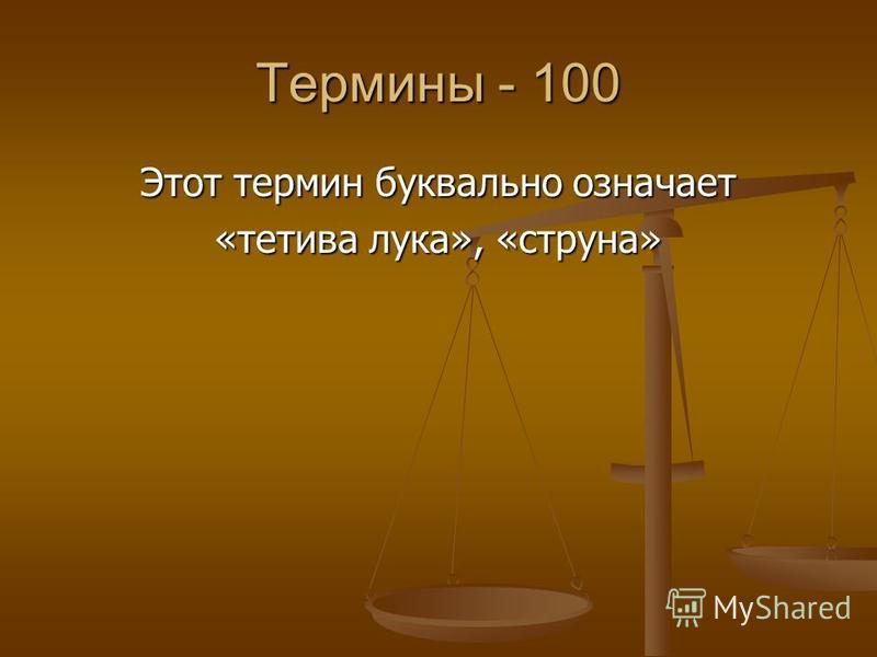 Термины - 100 Этот термин буквально означает «тетива лука», «струна»