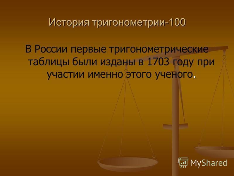 История тригонометрии-100. В России первые тригонометрические таблицы были изданы в 1703 году при участии именно этого ученого.