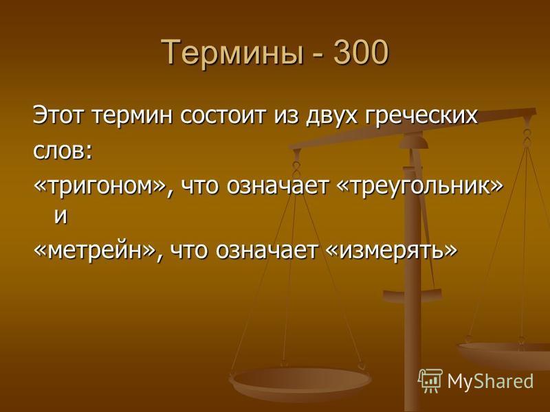 Термины - 300 Этот термин состоит из двух греческих слов: «тригоном», что означает «треугольник» и «метрейн», что означает «измерять»