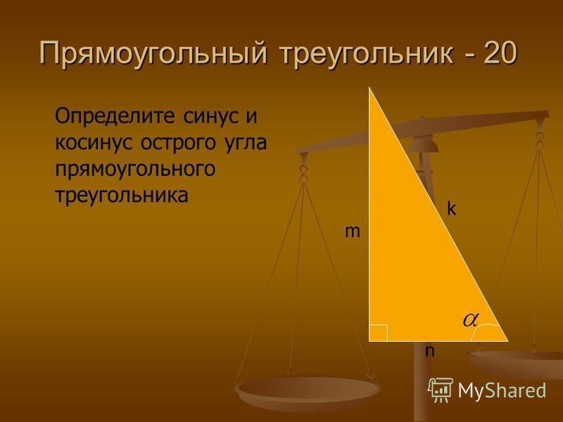 Прямоугольный треугольник - 20 Определите синус и косинус острого угла прямоугольного треугольника n m k