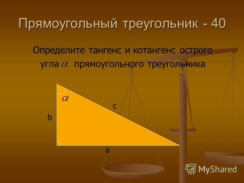 Прямоугольный треугольник - 40 Определите тангенс и котангенс острого угла прямоугольного треугольника a b c