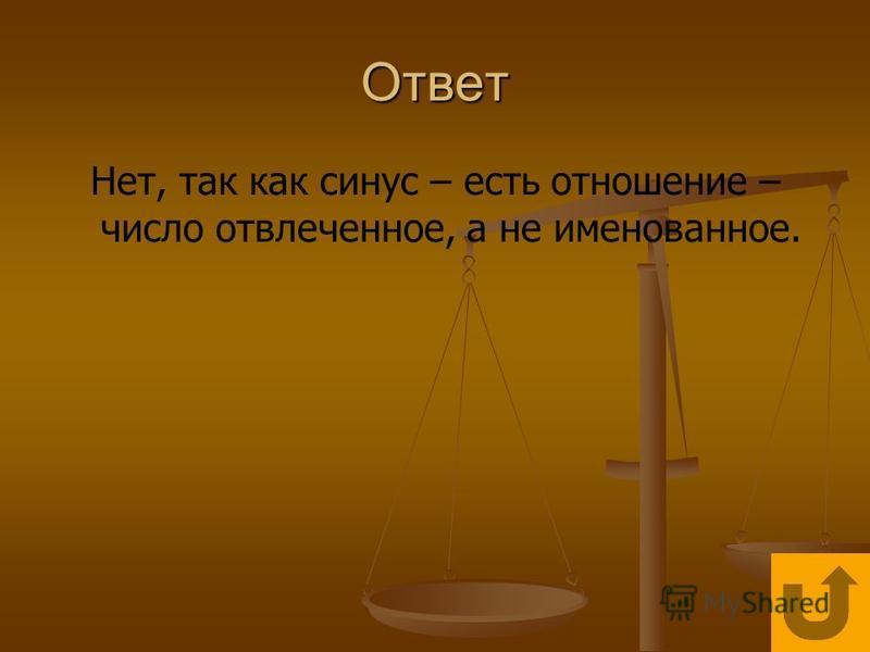 Ответ Нет, так как синус – есть отношение – число отвлеченное, а не именованное.