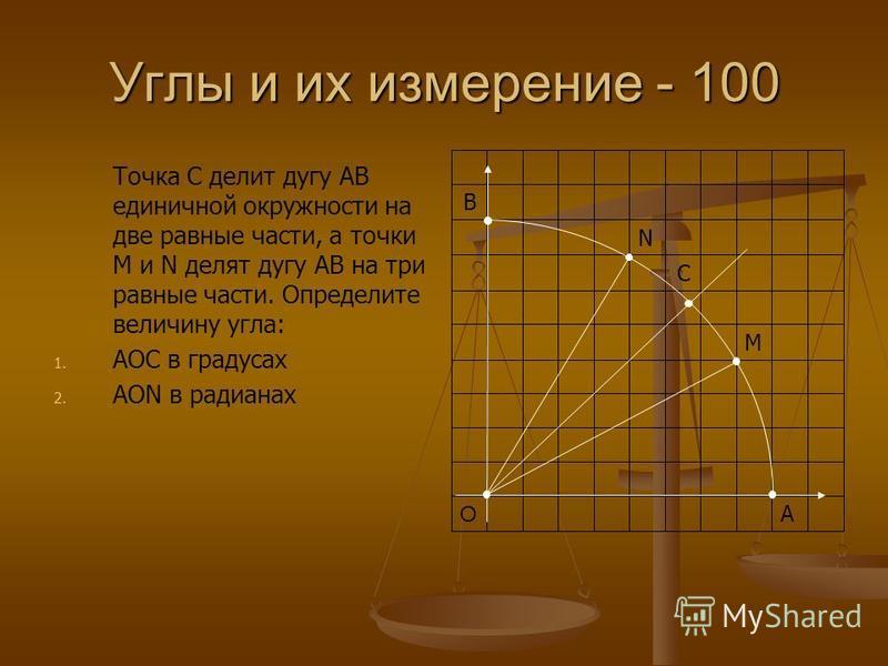 Углы и их измерение - 100 Точка С делит дугу АВ единичной окружности на две равные части, а точки М и N делят дугу АВ на три равные части. Определите величину угла: 1. 1. АОС в градусах 2. 2. АОN в радианах А О M C N В