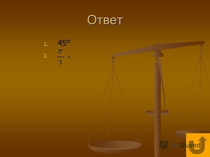 Ответ 1. 1. 45° 2. 2..