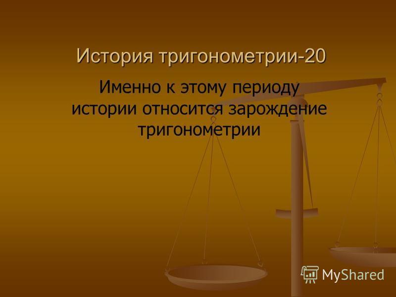 История тригонометрии-20 Именно к этому периоду истории относится зарождение тригонометрии