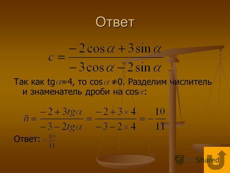 Ответ Так как tg =4, то cos 0. Разделим числитель и знаменатель дроби на cos : Ответ: