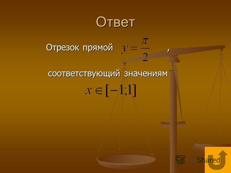 Ответ Отрезок прямой, соответствующий значениям