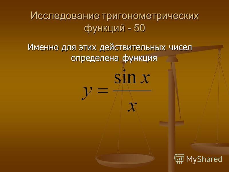 Исследование тригонометрических функций - 50 Именно для этих действительных чисел определена функция