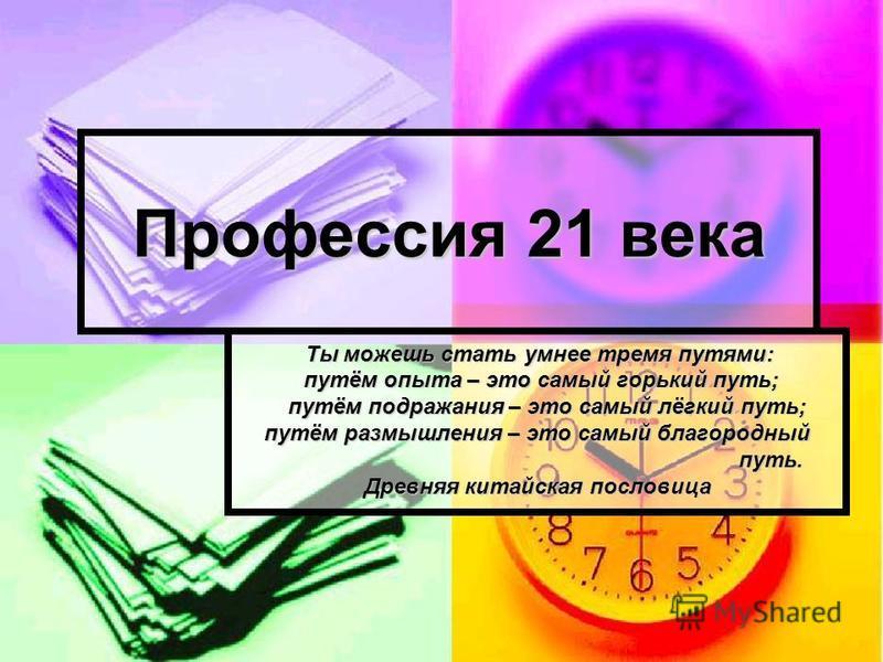Профессия 21 века Ты можешь стать умнее тремя путями: Ты можешь стать умнее тремя путями: путём опыта – это самый горький путь; путём опыта – это самый горький путь; путём подражания – это самый лёгкий путь; путём подражания – это самый лёгкий путь;