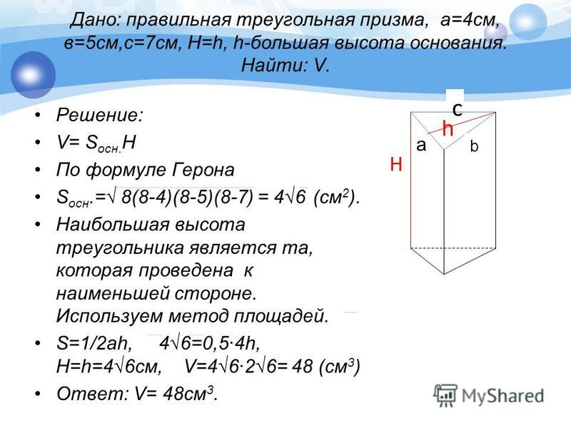 Дано: правильная треугольная призма, а=4 см, в=5 см,с=7 см, H=h, h-большая высота основания. Найти: V. Решение: V= S осн. Н По формуле Герона S осн.= 8(8-4)(8-5)(8-7) = 46 (см 2 ). Наибольшая высота треугольника является та, которая проведена к наиме