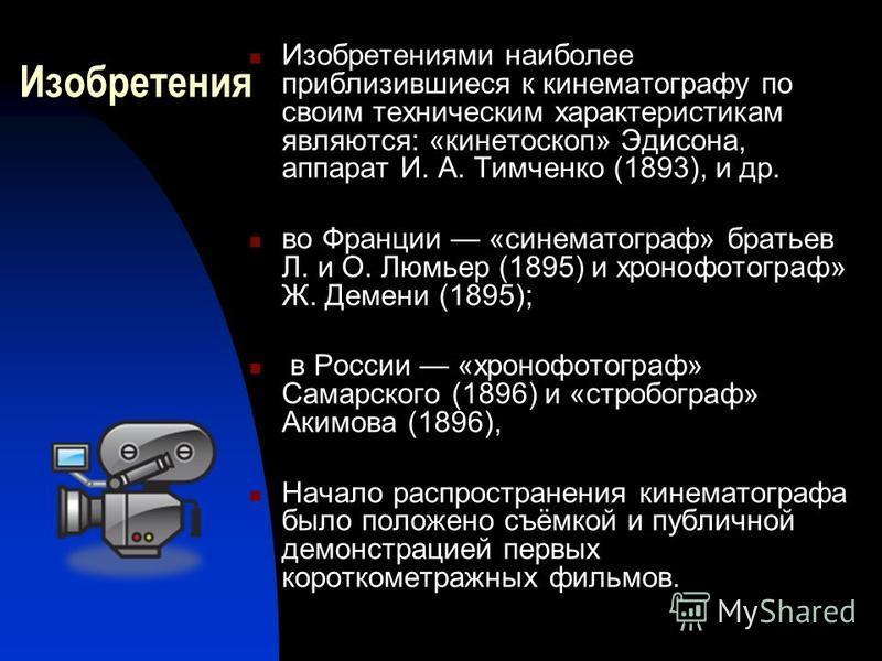 Изобретения Изобретениями наиболее приблизившиеся к кинематограффу по своим техническим характеристикам являются: «кинетоскоп» Эдисона, аппарат И. А. Тимченко (1893), и др. во Франции «синема тограф» братьев Л. и О. Люмьер (1895) и хроно фотограф» Ж.