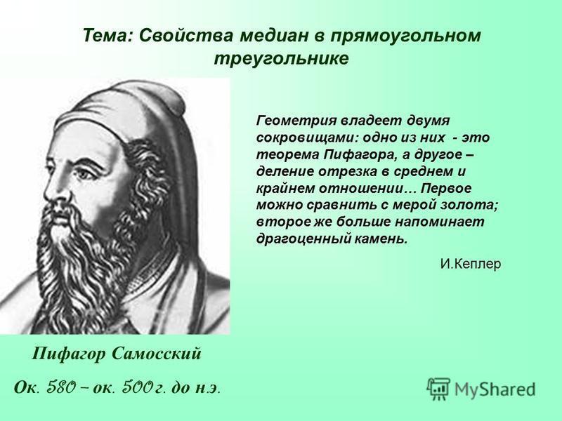 Геометрия владеет двумя сокровищами: одно из них - это теорема Пифагора, а другое – деление отрезка в среднем и крайнем отношении… Первое можно сравнить с мерой золота; второе же больше напоминает драгоценный камень. И.Кеплер Тема: Свойства медиан в