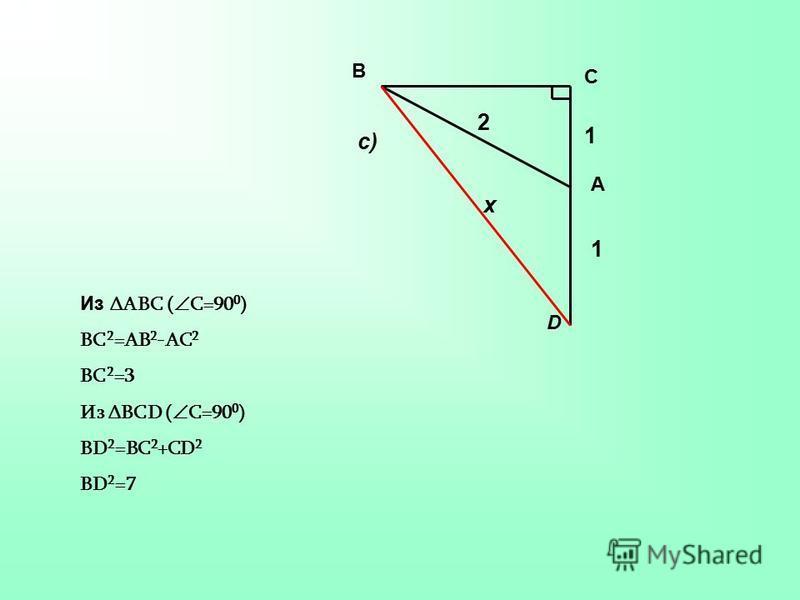 1 1 2 х с) С В А D Из ΔАВС ( С=90 0 ) ВС 2 =АВ 2 -АС 2 ВС 2 =3 Из ΔBCD ( C=90 0 ) BD 2 =BC 2 +CD 2 BD 2 =7