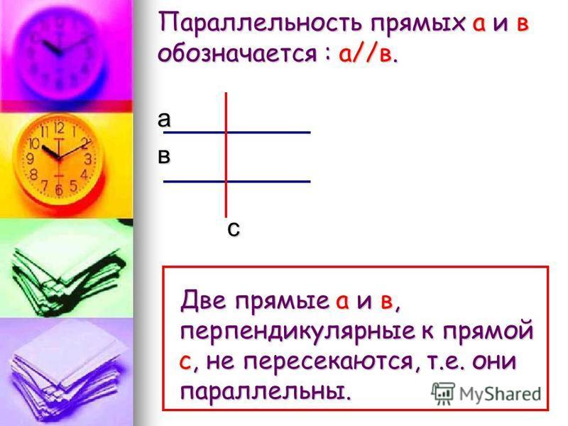 Параллельность прямых а и в обозначается : a//в. а в с Две прямые а и в, перпендикулярные к прямой с, не пересекаются, т.е. они параллельны.