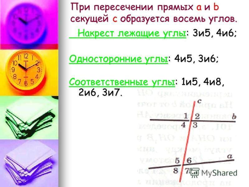 При пересечении прямых а и b секущей с образуется восемь углов. Накрест лежащие углы: 3 и 5, 4 и 6; Накрест лежащие углы: 3 и 5, 4 и 6; Односторонние углы: 4 и 5, 3 и 6; Соответственные углы: 1 и 5, 4 и 8, 2 и 6, 3 и 7.