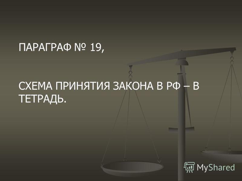 ПАРАГРАФ 19, СХЕМА ПРИНЯТИЯ ЗАКОНА В РФ – В ТЕТРАДЬ.