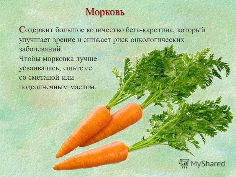 С С одержит большое количество бета-каротина, который улучшает зрение и снижает риск онкологических заболеваний. Чтобы морковка лучше усваивалась, ешьте ее со сметаной или подсолнечным маслом. Морковь
