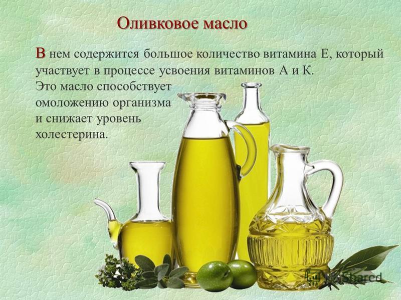 В В нем содержится большое количество витамина Е, который участвует в процессе усвоения витаминов А и К. Это масло способствует омоложению организма и снижает уровень холестерина. Оливковое масло
