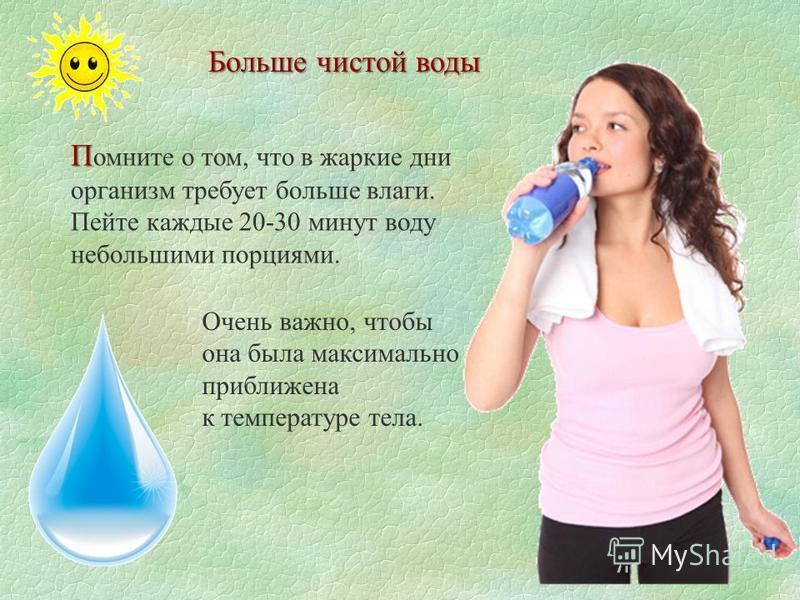 Больше чистой воды П П омните о том, что в жаркие дни организм требует больше влаги. Пейте каждые 20-30 минут воду небольшими порциями. Очень важно, чтобы она была максимально приближена к температуре тела.