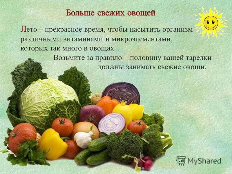 Больше свежих овощей Л Л это – прекрасное время, чтобы насытить организм различными витаминами и микроэлементами, которых так много в овощах. Возьмите за правило – половину вашей тарелки должны занимать свежие овощи.