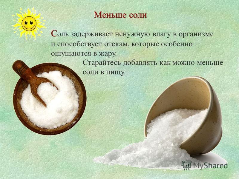 Меньше соли С С оль задерживает ненужную влагу в организме и способствует отекам, которые особенно ощущаются в жару. Старайтесь добавлять как можно меньше соли в пищу.