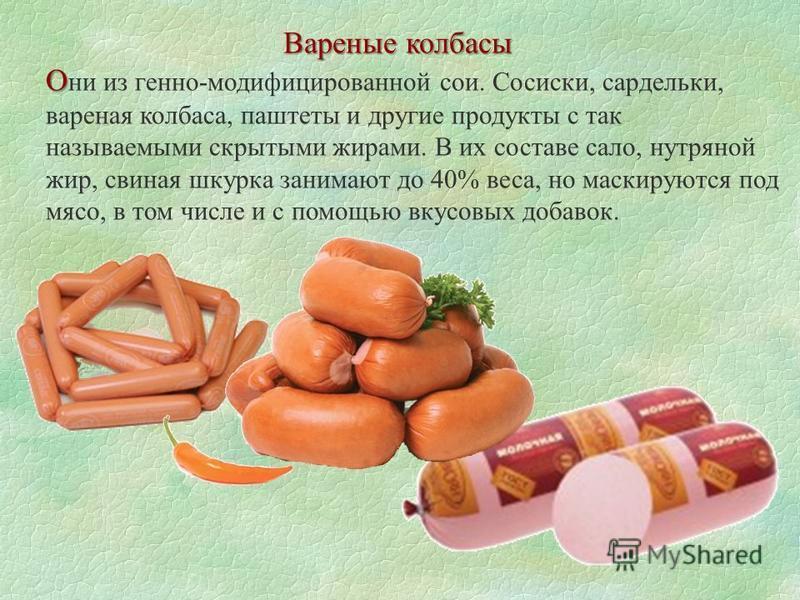 Вареные колбасы О О ни из генно-модифицированной сои. Сосиски, сардельки, вареная колбаса, паштеты и другие продукты с так называемыми скрытыми жирами. В их составе сало, нутряной жир, свиная шкурка занимают до 40% веса, но маскируются под мясо, в то