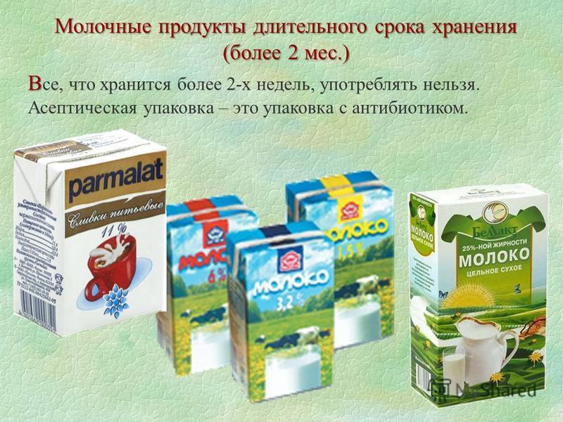 Молочные продукты длительного срока хранения (более 2 мес.) В В се, что хранится более 2-х недель, употреблять нельзя. Асептическая упаковка – это упаковка с антибиотиком.