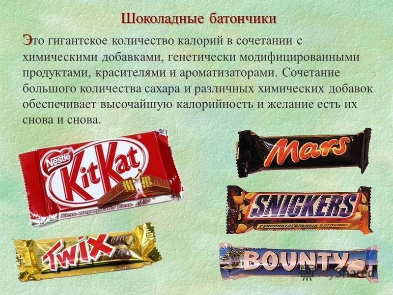 Шоколадные батончики Э Э то гигантское количество калорий в сочетании с химическими добавками, генетически модифицированными продуктами, красителями и ароматизаторами. Сочетание большого количества сахара и различных химических добавок обеспечивает в