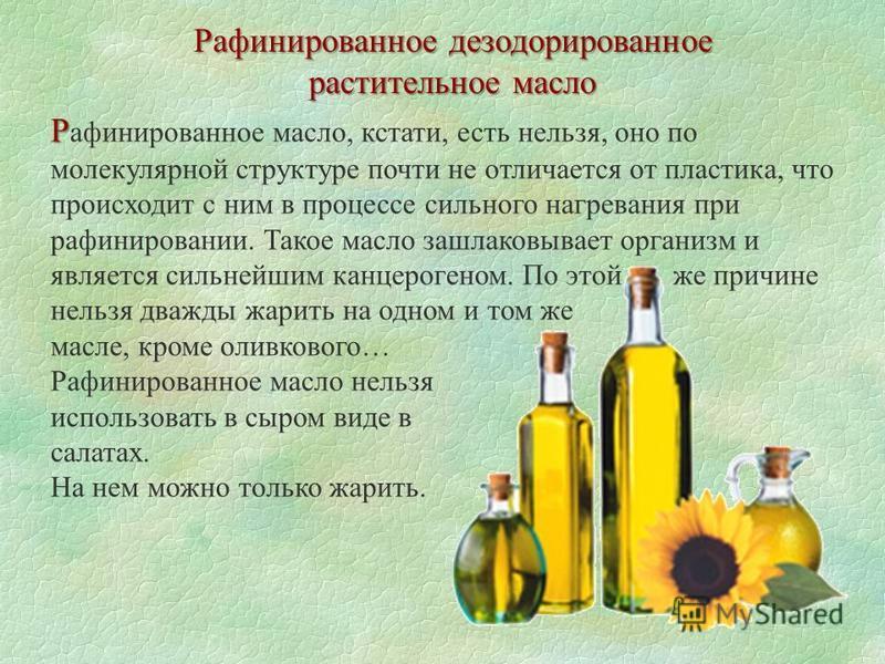 Рафинированное дезодорированное растительное масло Р Р афинированное масло, кстати, есть нельзя, оно по молекулярной структуре почти не отличается от пластика, что происходит с ним в процессе сильного нагревания при рафинировании. Такое масло зашлако