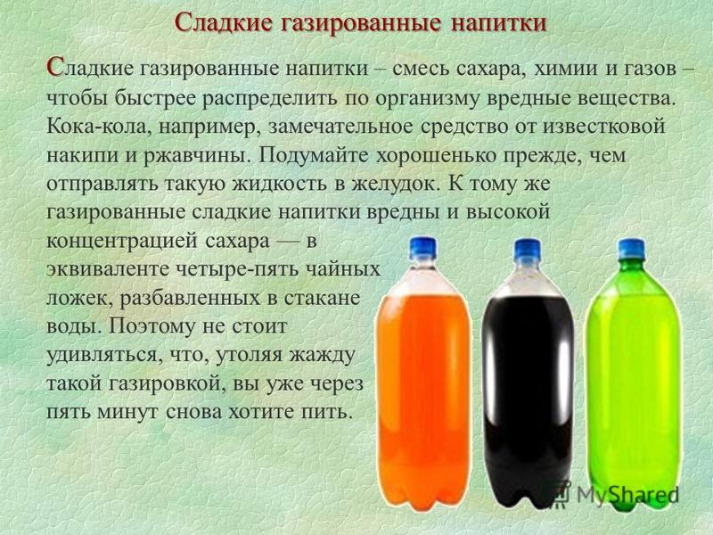 Сладкие газированные напитки С С ладкие газированные напитки – смесь сахара, химии и газов – чтобы быстрее распределить по организму вредные вещества. Кока-кола, например, замечательное средство от известковой накипи и ржавчины. Подумайте хорошенько