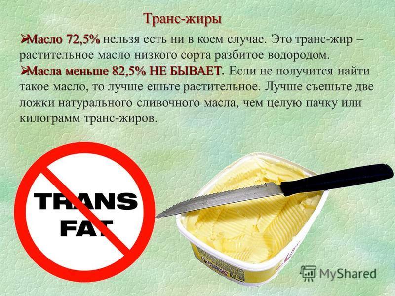 Транс-жиры Масло 72,5% Масло 72,5% нельзя есть ни в коем случае. Это транс-жир – растительное масло низкого сорта разбитое водородом. Масла меньше 82,5% НЕ БЫВАЕТ Масла меньше 82,5% НЕ БЫВАЕТ. Если не получится найти такое масло, то лучше ешьте расти