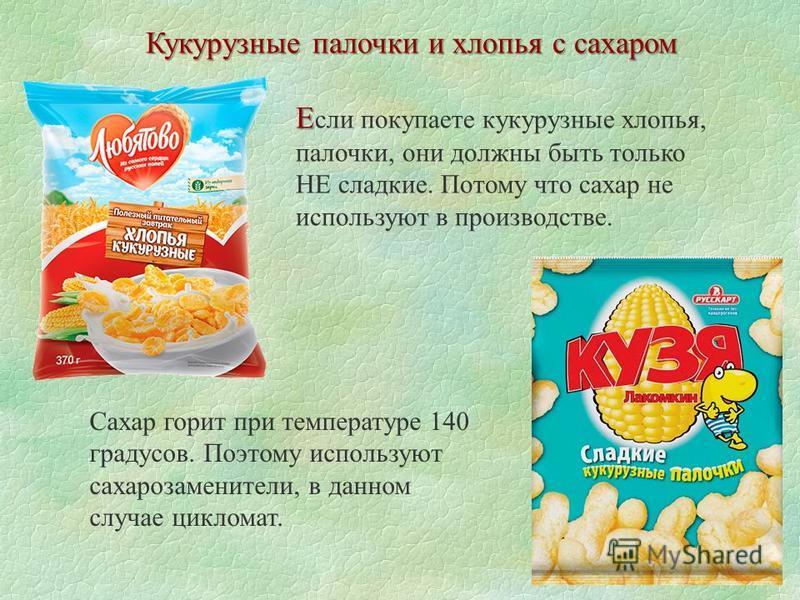 Кукурузные палочки и хлопья с сахаром Е Е сли покупаете кукурузные хлопья, палочки, они должны быть только НЕ сладкие. Потому что сахар не используют в производстве. Сахар горит при температуре 140 градусов. Поэтому используют сахарозаменители, в дан