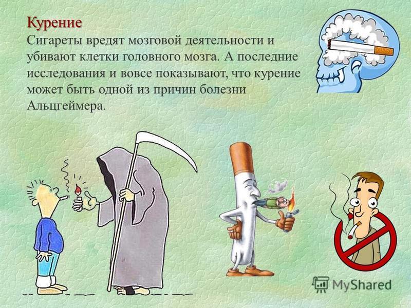 Курение Курение Сигареты вредят мозговой деятельности и убивают клетки головного мозга. А последние исследования и вовсе показывают, что курение может быть одной из причин болезни Альцгеймера.